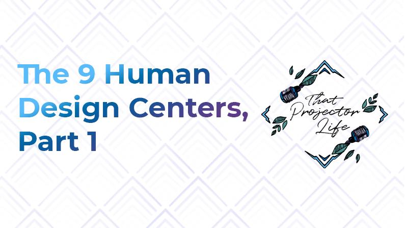 7. The 9 Human Design Centers (Part 1)