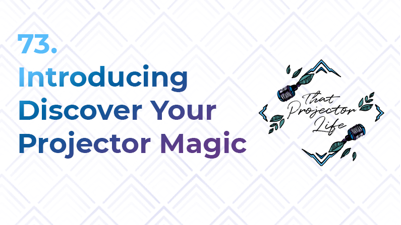 73. Introducing Discover Your Projector Magic
