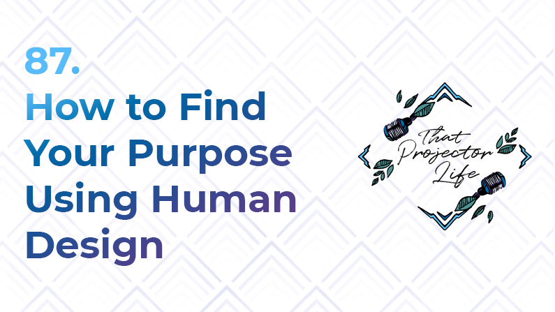87. How to Find Your Purpose Using Human Design
