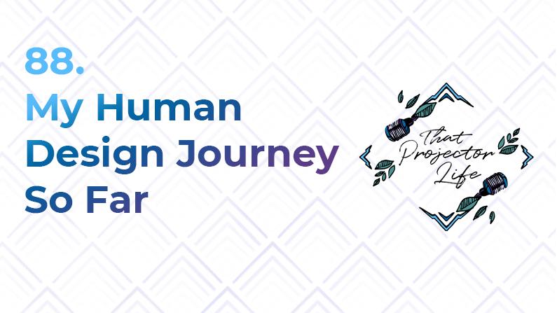 88. My Human Design Journey So Far
