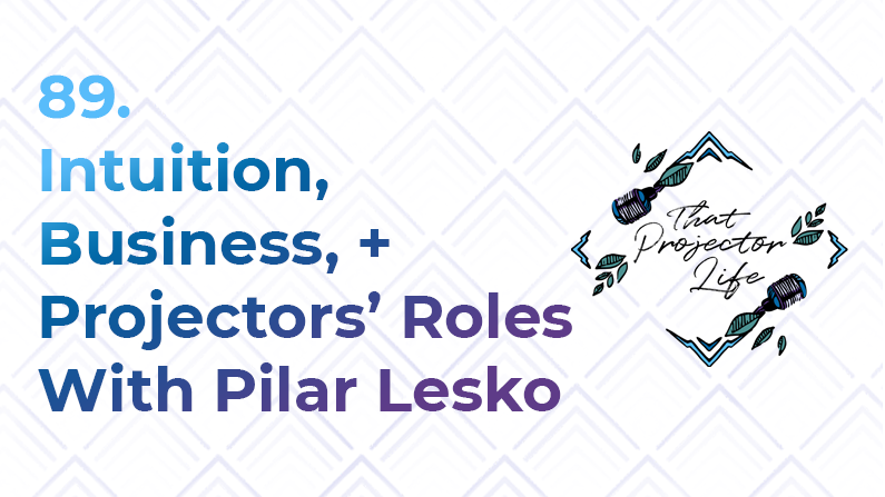 89. Intuition, Business, and Projectors' Roles With Pilar Lesko