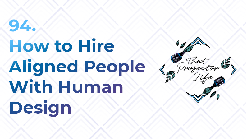94. How to Hire Aligned People With Human Design