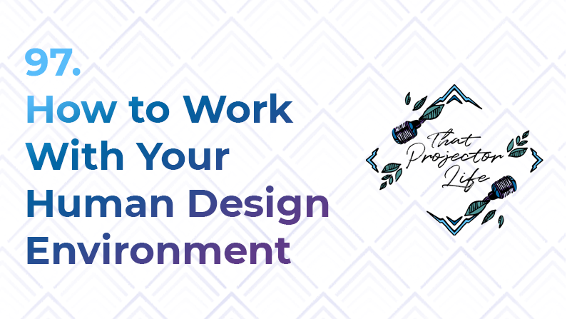 97. How to Work With Your Human Design Environment