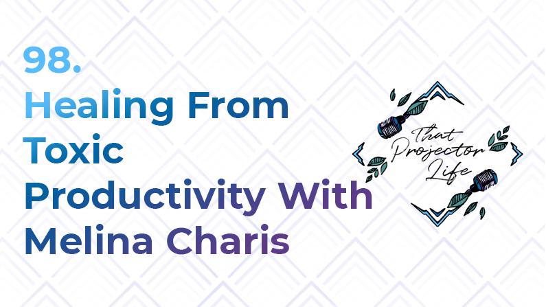98. Healing From Toxic Productivity With Melina Charis