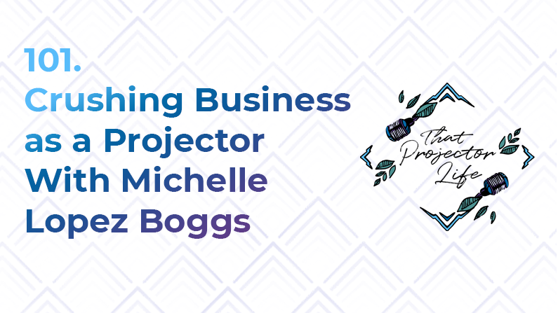 101. Crushing Business as a Projector With Michelle Lopez Boggs