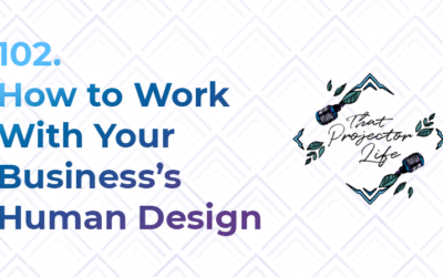 102. How to Work With Your Business's Human Design