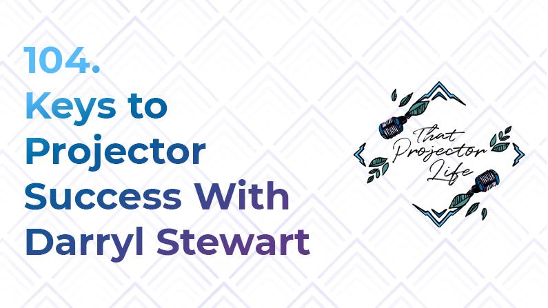 104. Keys to Projector Success With Darryl Stewart