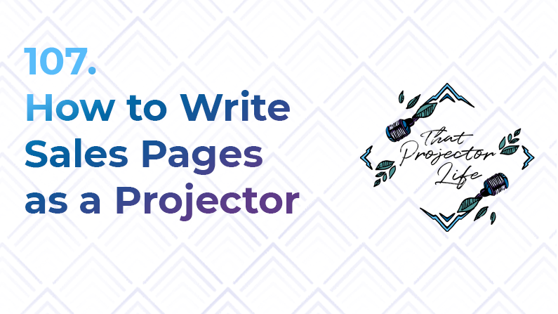 107. How to Write Sales Pages as a Projector