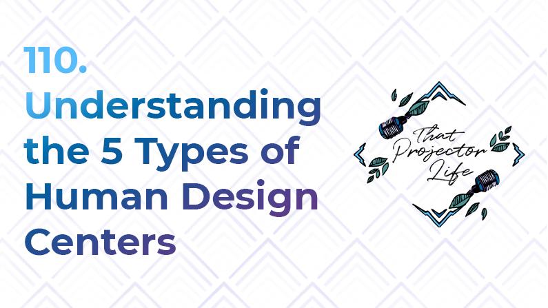 110. Understanding the 5 Types of Human Design Centers
